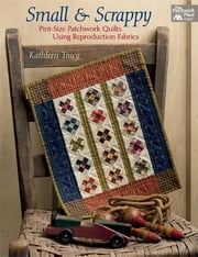 Small and Scrappy - Pint-Size Patchwork Quilts Using Reproduction Fabrics ebook by Kathleen Tracy