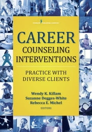 Career Counseling Interventions - Practice with Diverse Clients ebook by Wendy K. Killam, PhD, NCC, CRC, LPC,Suzanne Degges-White, PhD, LMHC, LPC, NCC,Rebecca E. Michel, PhD, LPC