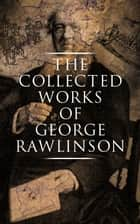 The Collected Works of George Rawlinson - Egypt, The Kings of Israel and Judah, Phoenicia, Parthia, Chaldea, Assyria, Media, Babylon, Persia, Sasanian Empire & Herodotus' Histories ebook by George Rawlinson, George Rawlinson, George Rawlinson