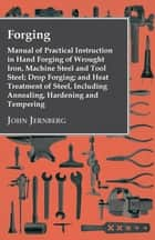Forging - Manual of Practical Instruction in Hand Forging of Wrought Iron, Machine Steel and Tool Steel; Drop Forging; and Heat Treatment of Steel, Including Annealing, Hardening and Tempering ebook by
