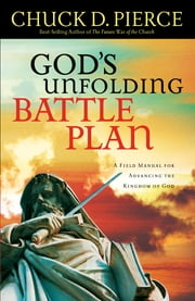 God's Unfolding Battle Plan - A Field Manual for Advancing the Kingdom of God ebook by Chuck D. Pierce