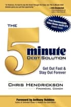 The 5-Minute Debt Solution: Get Out Fast & Stay Out Forever ebook by Chris Hendrickson,Anthony Robbins