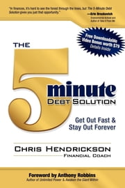 The 5-Minute Debt Solution: Get Out Fast & Stay Out Forever - Get Out Fast & Stay Out Forever ebook by Chris Hendrickson,Anthony Robbins