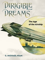 Dirigible Dreams - The Age of the Airship ebook by C. Michael Hiam