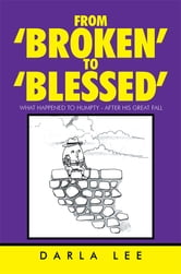 From 'Broken' to 'Blessed' - What Happened to Humpty - After His Great Fall ebook by Darla Lee