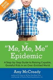 The Me, Me, Me Epidemic Deluxe - A Step-by-Step Guide to Raising Capable, Grateful Kids in an Over-Entitled World ebook by Amy McCready