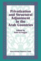 Privatization and Structural Adjustment in the Arab Countries: Papers Presented at a Seminar held in Abu Dhabi, United Arab Emirates, December 5-7, 1988 ebook by Saíd  Mr.  El-Naggar