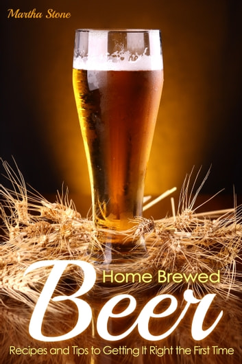 Home Brewed Beer Recipes and Tips to Getting It Right the First Time ebook by Martha Stone