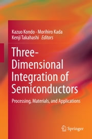 Three-Dimensional Integration of Semiconductors - Processing, Materials, and Applications ebook by