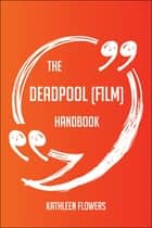 The Deadpool (film) Handbook - Everything You Need To Know About Deadpool (film) ebook by Kathleen Flowers