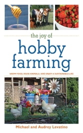 The Joy of Hobby Farming - Grow Food, Raise Animals, and Enjoy a Sustainable Life ebook by Michael Levatino,Audrey Levatino