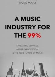 A Music Industry for the 99% - Streaming Services, Artist Exploitation, and the Indie Future of Music ebook by Paris Marx