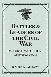 Battles & Leaders of the Civil War: Hand-To-Hand Fighting at Spotsylvania ebook by G. Norton Galloway
