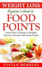 Weight Loss Beginner's Guide To Food Points - Learn How To Sustain A Healthy Fat Loss Lifestyle With Smart Points ebook by Vivian Robbins