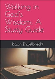 Walking in God's Wisdom: A Study Guide ebook by Riaan Engelbrecht