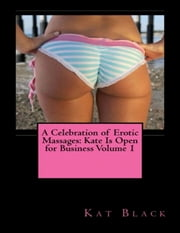 A Celebration of Erotic Massages: Kate Is Open for Business Volume 1 ebook by Kat Black