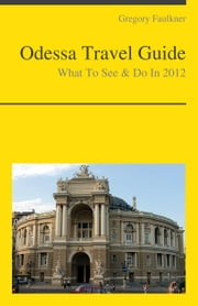 Odessa, Ukraine Travel Guide - What To See & Do ebook by Gregory Faulkner