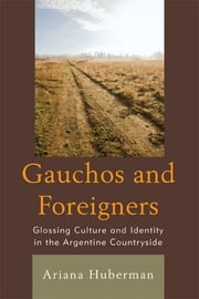 Gauchos and Foreigners - Glossing Culture and Identity in the Argentine Countryside ebook by Ariana Huberman
