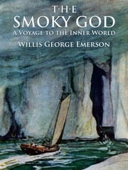 The Smoky God: A Voyage to the Inner World - Illustrated Edition ebook by Willis George Emerson