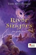 River Singers: Die große Flut ebook by Tom Moorhouse, Leonard Thamm, Felix Scheinberger