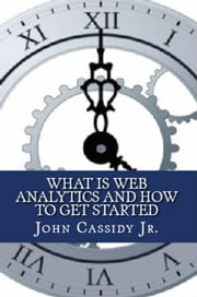 What Is Web Analytics and How to Get Started ebook by John Cassidy Jr