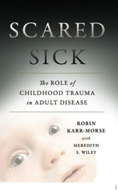 Scared Sick - The Role of Childhood Trauma in Adult Disease ebook by Robin Karr-Morse