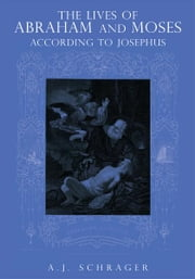 THE LIVES OF ABRAHAM AND MOSES ACCORDING TO JOSEPHUS ebook by A.J. Schrager