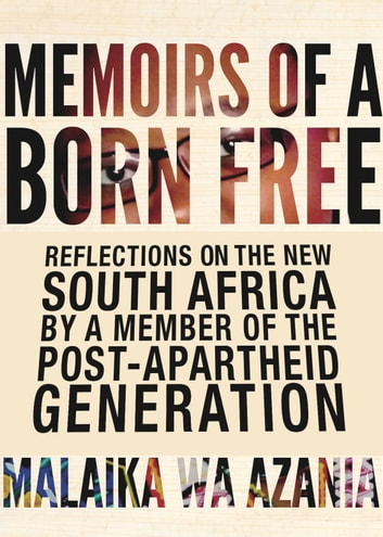 Memoirs of a Born Free - Reflections on the New South Africa by a Member of the Post-apartheid Generation ebook by Malaika Wa Azania