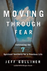 Moving Through Fear - Cultivating the 7 Spiritual Instincts for a Fearless Life ebook by Jeff Golliher