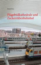 Flügelradkathedrale und Zuckerrübenbahnhof - Kleine Geschichten zu 222 Bahnhöfen in Europa eBook by Richard Deiss