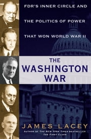 The Washington War - FDR's Inner Circle and the Politics of Power That Won World War II ebook by James Lacey