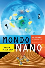Mondo Nano - Fun and Games in the World of Digital Matter ebook by Colin Milburn