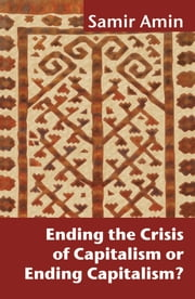 Ending the Crisis of Capitalism or Ending Capitalism? ebook by Samir Amin,Victoria Bawtree