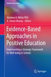 Evidence-Based Approaches in Positive Education - Implementing a Strategic Framework for Well-being in Schools ebook by Martin Seligman,A. Simon Murray,Mathew A. White