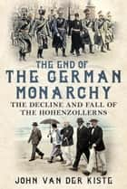 The End of the German Monarchy - The Decline and Fall of the Hohenzollerns ebook by John Van der Kiste