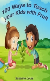 100 Ways to Teach Your Kids with Fruit ebook by Suzanne Louis