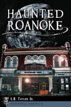 Haunted Roanoke ebook by L.B. Taylor Jr.