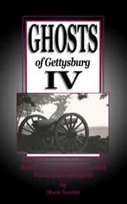 Ghosts of Gettysburg IV: Spirits, Apparitions and Haunted Places on the Battlefield ebook by Mark Nesbitt