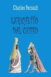 Enrichetto dal Ciuffo ebook by Charles Perrault