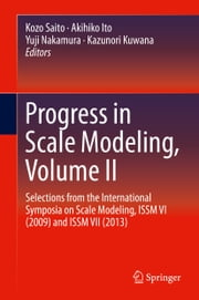 Progress in Scale Modeling, Volume II - Selections from the International Symposia on Scale Modeling, ISSM VI (2009) and ISSM VII (2013) ebook by Kozo Saito,Akihiko Ito,Yuji Nakamura,Kazunori Kuwana