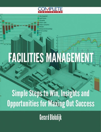 Facilities Management - Simple Steps to Win, Insights and Opportunities for Maxing Out Success ebook by Gerard Blokdijk