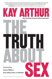 The Truth About Sex - What the World Won't Tell You and God Wants You to Know ebook by Kay Arthur
