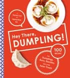 Hey There, Dumpling! - 100 Recipes for Dumplings, Buns, Noodles, and Other Asian Treats ebook by Kenny Lao