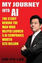 My Journey into AI - The Story Behind the Man Who Helped Launch 5 A.I. Companies Worth $25 Billion ebook by Dr. Kai-Fu Lee