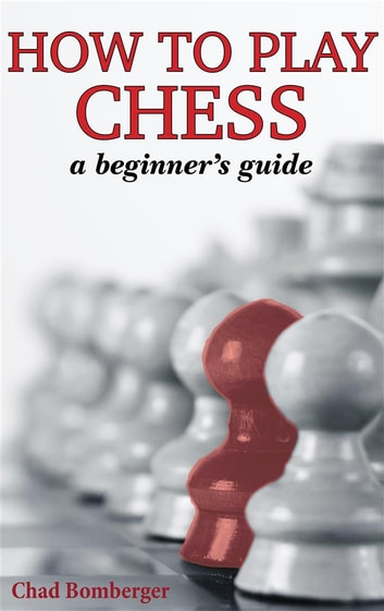 How to play chess ebook by chad bomberger 9788827537152 rakuten kobo how to play chess a beginners guide to learning the chess game pieces fandeluxe Images