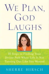 We Plan, God Laughs - Ten Steps to Finding Your Divine Path When Life is Not Turning Out Like You Wanted ebook by Sherre Hirsch