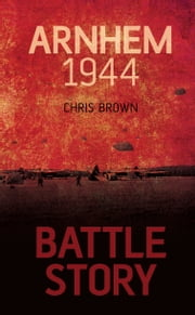Battle Story: Arnhem 1944 ebook by Chris Brown