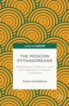 The Moscow Pythagoreans - Mathematics, Mysticism, and Anti-Semitism in Russian Symbolism ebook by Ilona Svetlikova