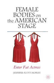 Female Bodies on the American Stage - Enter Fat Actress ebook by Jennifer-Scott Mobley