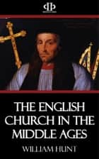The English Church in the Middle Ages ebook by William Hunt